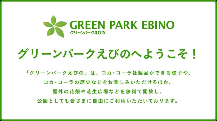 グリーンパークえびのへようこそ!「グリーンパークえびの」は、コカ・コーラ社製品ができる様子や、コカ・コーラの歴史などをお楽しみいただけるほか、屋外の花畑や芝生広場などを無料で開放し、公園としても皆さまに自由にご利用いただいております。